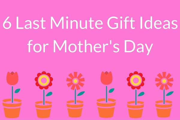 6 Last Minute Gift Ideas for Mother's Day 1 6 Last Minute Gift Ideas for Mothers Day