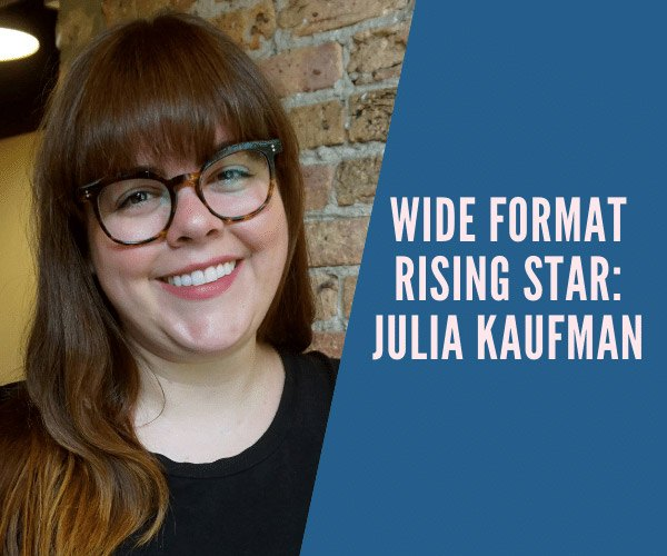 Julia Kaufman is a Wide Format Rising Star for 2020.
